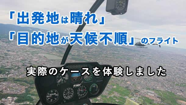 「出発地は晴れ」「目的地が天候不順」のヘリコプターフライト。実際のケースを体験してきました。